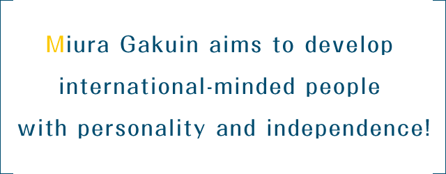 Miura Gakuin aims to develop international-minded people with personality and independence!
