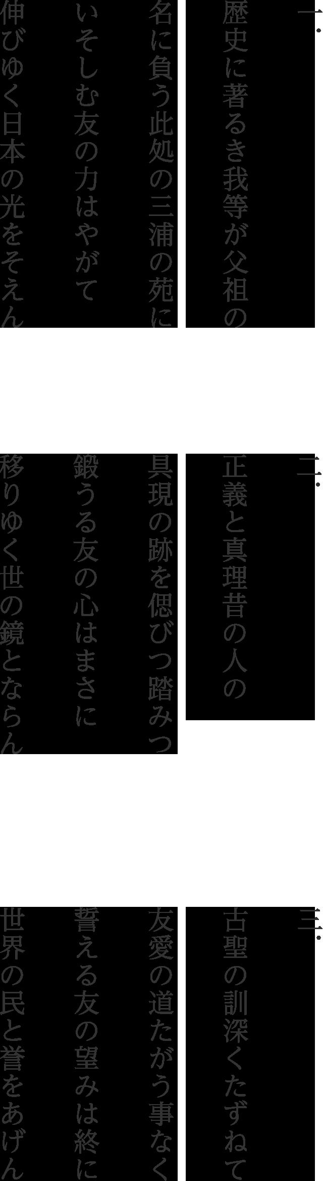 一.歴史に著るき我等が父祖の名に負う此処の三浦の苑にいそしむ友の力はやがて伸びゆく日本の光をそえん 二.正義と真理昔の人の具現の跡を偲びつ踏みつ鍛うる友の心はまさに移りゆく世の鏡とならん 三.古聖の訓深くたずねて友愛の道たがう事なく誓える友の望みは終に世界の民と誉をあげん
